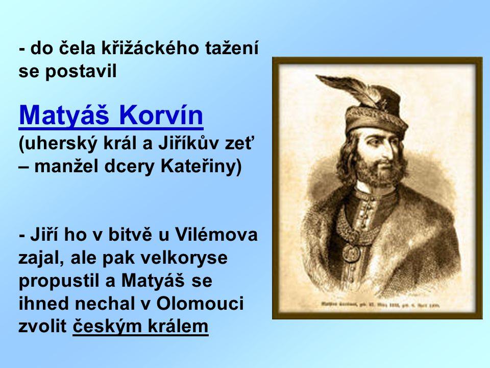 - do čela křižáckého tažení se postavil Matyáš Korvín (uherský král a Jiříkův zeť – manžel dcery Kateřiny) - Jiří ho v bitvě u Vilémova zajal, ale pak