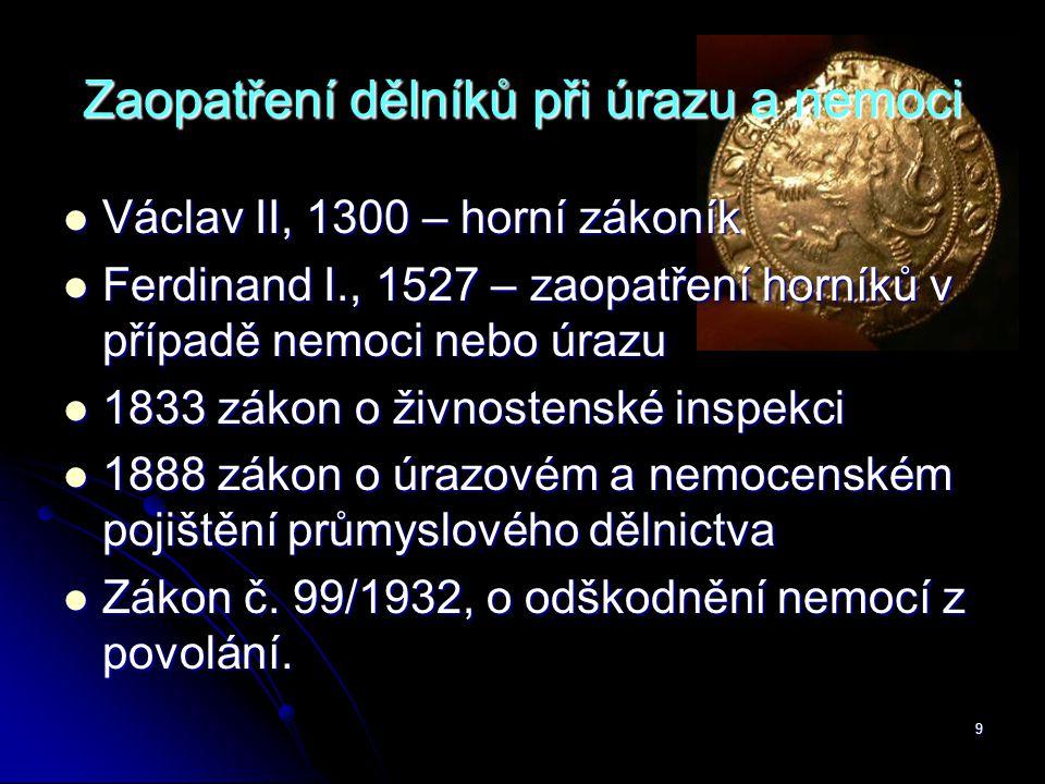 9 Zaopatření dělníků při úrazu a nemoci  Václav II, 1300 – horní zákoník  Ferdinand I., 1527 – zaopatření horníků v případě nemoci nebo úrazu  1833