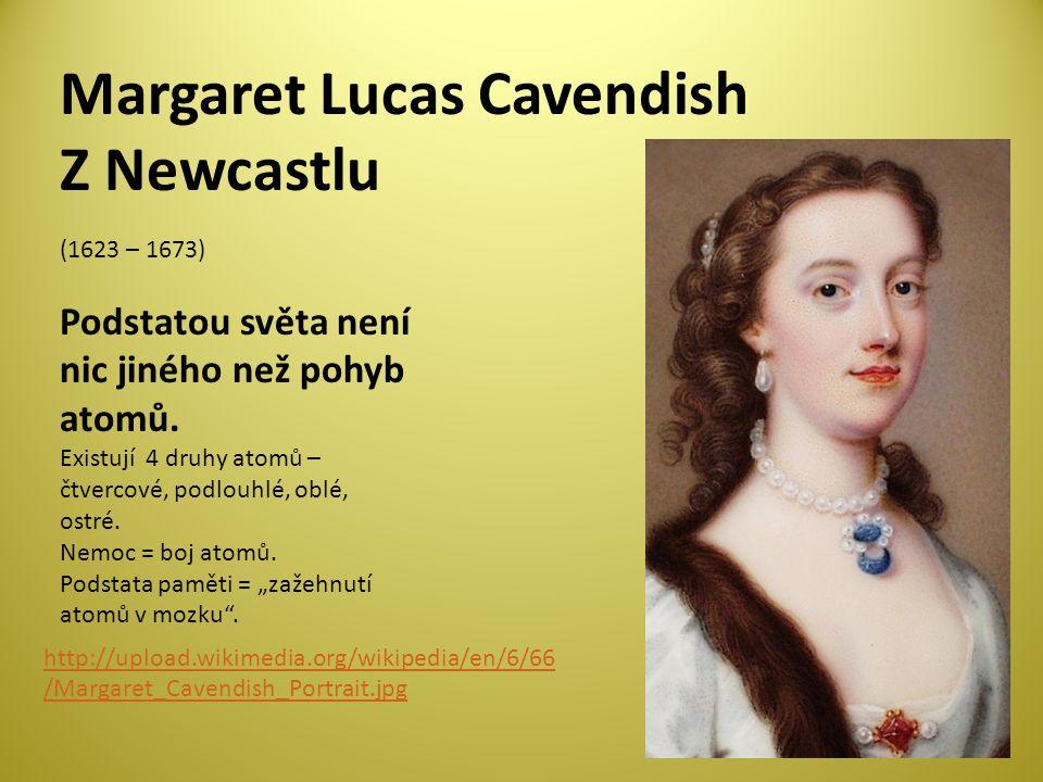 Margaret Lucas Cavendish Z Newcastlu (1623 – 1673) Podstatou světa není nic jiného než pohyb atomů.