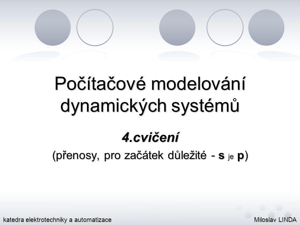 Počítačové modelování dynamických systémů 4.cvičení (přenosy, pro začátek důležité - s je p) Miloslav LINDA katedra elektrotechniky a automatizace