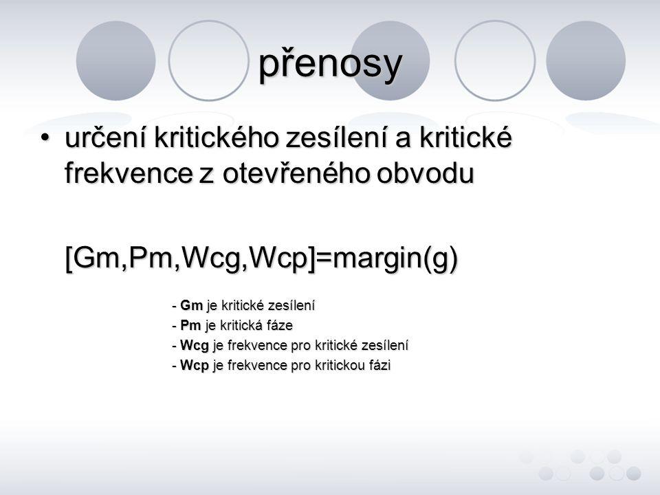 přenosy •určení kritického zesílení a kritické frekvence z otevřeného obvodu [Gm,Pm,Wcg,Wcp]=margin(g) - Gm je kritické zesílení - Pm je kritická fáze - Wcg je frekvence pro kritické zesílení - Wcp je frekvence pro kritickou fázi