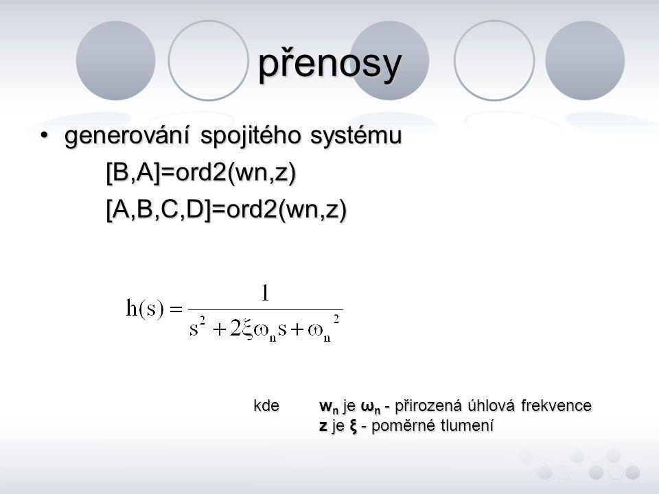 přenosy •generování spojitého systému [B,A]=ord2(wn,z) [A,B,C,D]=ord2(wn,z) kde w n je ω n - přirozená úhlová frekvence z je ξ - poměrné tlumení
