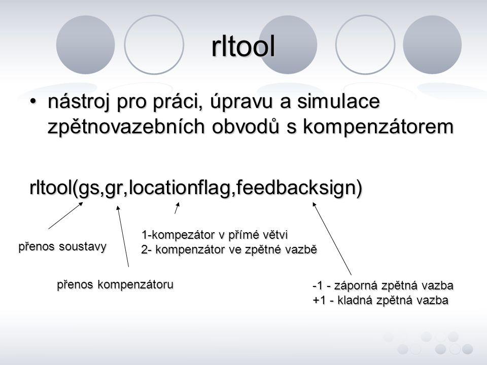 rltool •nástroj pro práci, úpravu a simulace zpětnovazebních obvodů s kompenzátorem rltool(gs,gr,locationflag,feedbacksign) přenos soustavy přenos kompenzátoru 1-kompezátor v přímé větvi 2- kompenzátor ve zpětné vazbě -1 - záporná zpětná vazba +1 - kladná zpětná vazba