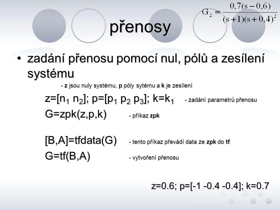 přenosy •zadání přenosu pomocí nul, pólů a zesílení systému - z jsou nuly systému, p póly sytému a k je zesílení - z jsou nuly systému, p póly sytému a k je zesílení z=[n 1 n 2 ]; p=[p 1 p 2 p 3 ]; k=k 1 - zadání parametrů přenosu G=zpk(z,p,k) - příkaz zpk [B,A]=tfdata(G) - tento příkaz převádí data ze zpk do tf G=tf(B,A) - vytvoření přenosu z=0.6; p=[-1 -0.4 -0.4]; k=0.7