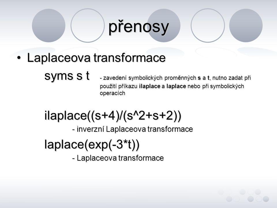 přenosy •Laplaceova transformace syms s t - zavedení symbolických proměnných s a t, nutno zadat při použití příkazu ilaplace a laplace nebo při symbolických operacích ilaplace((s+4)/(s^2+s+2)) - inverzní Laplaceova transformace laplace(exp(-3*t)) - Laplaceova transformace