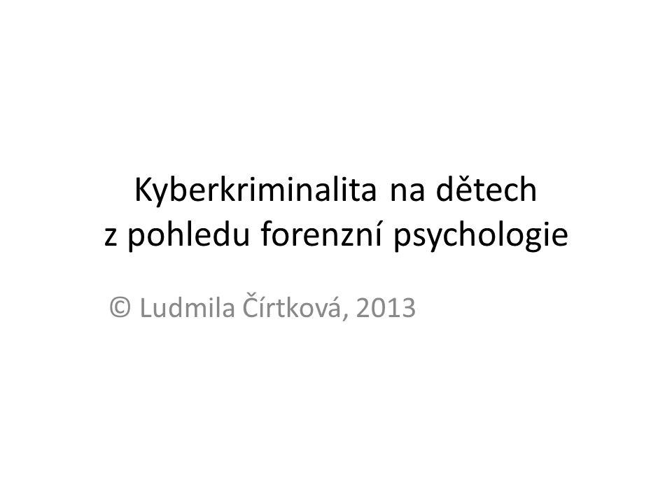 Kyberkriminalita na dětech z pohledu forenzní psychologie © Ludmila Čírtková, 2013