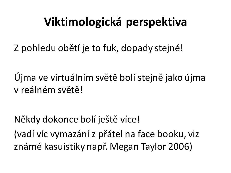 Viktimologická perspektiva Z pohledu obětí je to fuk, dopady stejné! Újma ve virtuálním světě bolí stejně jako újma v reálném světě! Někdy dokonce bol