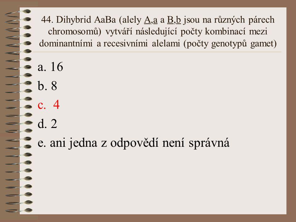 43. Při neúplné dominanci A nad a je heterozygot Aa fenotypově: a. shodný s AA b. mezi AA a aa c. shodná s aa d. mimo rozmezí AA a aa e. ani jedna z o
