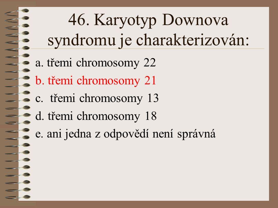 45. Chromosomové mutace: a. mění strukturu chromosomů b. mění genetický kód c. vznikají ztrátou jednoho nukleotidu d. mění počet chromosomů e. ani jed