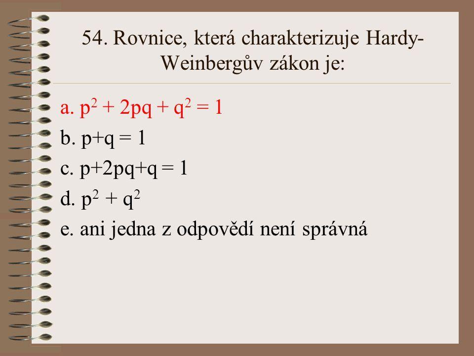 53. Vyberte rovnici, která platí v rovnovážné populaci: a. q 2 = 1-2pq-p 2 b. p+q+2pq = 1 c. p 2 + q 2 = 2pq d. p 2 = q 2 e. ani jedna z odpovědí není