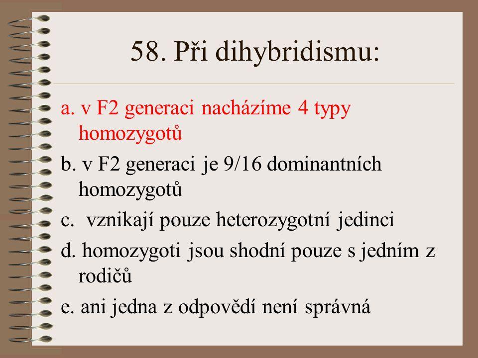 57.Dihybrid tvoří: a. v F2 generaci 9 genotypů b.