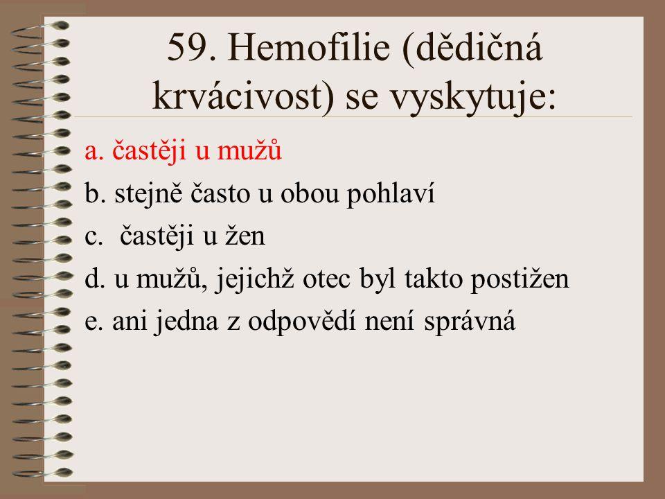 58. Při dihybridismu: a. v F2 generaci nacházíme 4 typy homozygotů b. v F2 generaci je 9/16 dominantních homozygotů c. vznikají pouze heterozygotní je