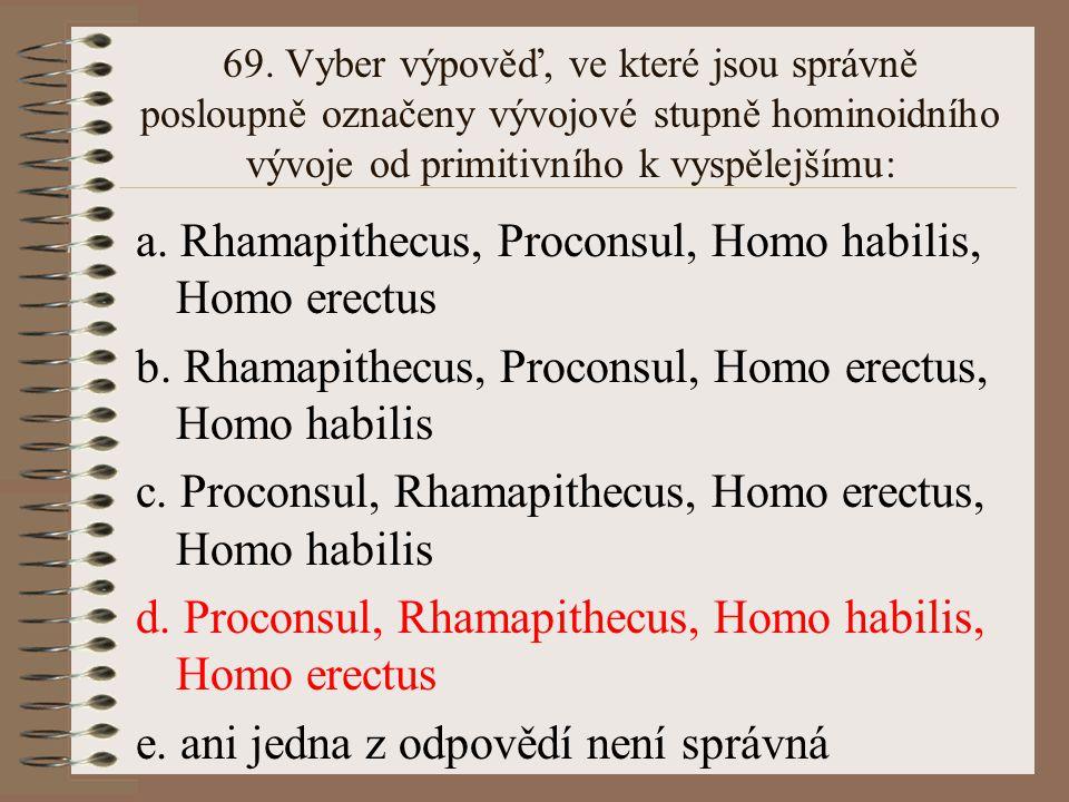 68. Z následujících odpovědí vyberte správnou: a. za nejstaršího známého zástupce čeledi Hominidae je považován Aegyptopithecus b. hominizací došlo ke