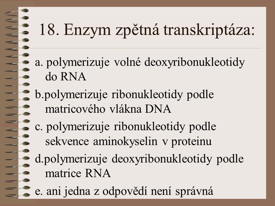 17. Produktem transkripce není: a.mRNA b.tRNA c. rRNA d.cDNA e. ani jedna z odpovědí není správná