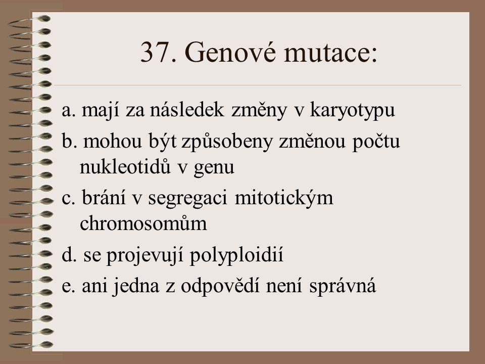 36. Při dihybridismu s úplnou dominancí nacházíme v F2 následující počet fenotypů: a. 1 b. 2 c. 3 d. 4 e. ani jedna z odpovědí není správná