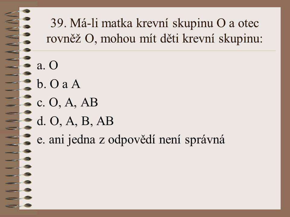 38. Alely A aB pro krevní skupinu systému ABO jsou ve vztahu: a. recesivity a dominance b. intermediarity c. kodominance d. superdominance e. ani jedn