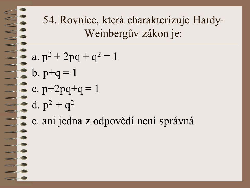 53.Vyberte rovnici, která platí v rovnovážné populaci: a.