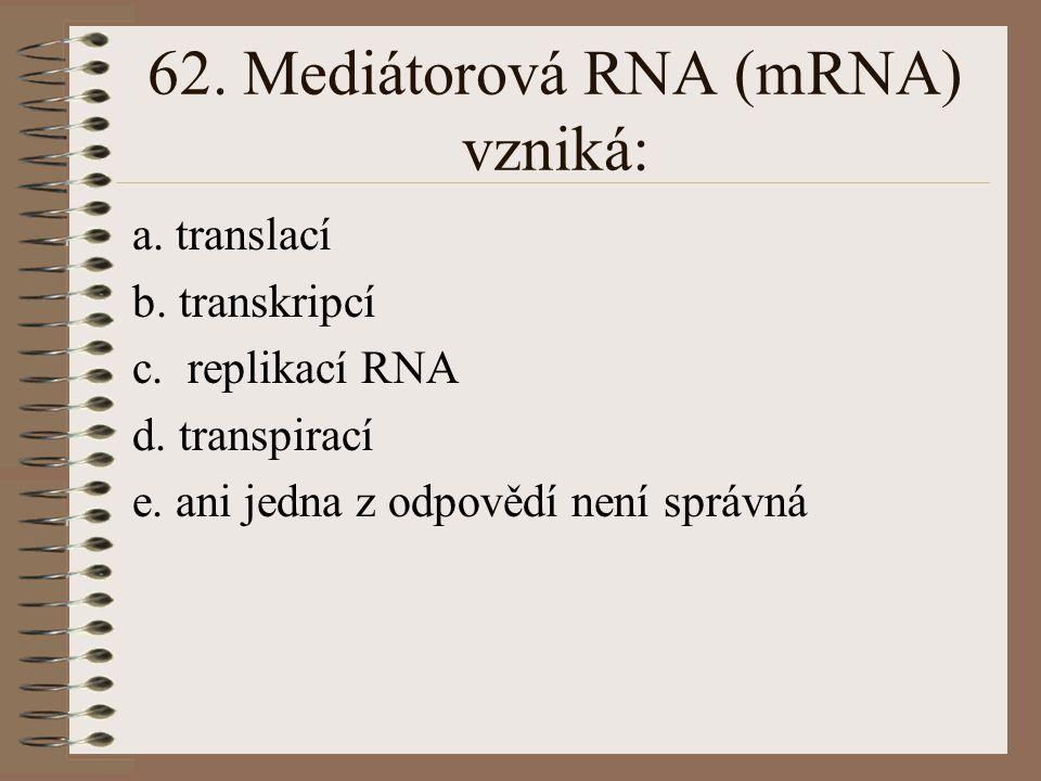 61. Ribosomální RNA (rRNA) se aktivně uplatňuje při: a. replikaci RNA b. respiraci c. translaci d. transkripci e. ani jedna z odpovědí není správná