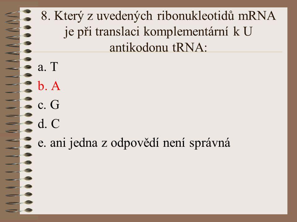 7.Který z uvedených deoxyribonukleotidů je při replikaci DNA komplementární k T: a.