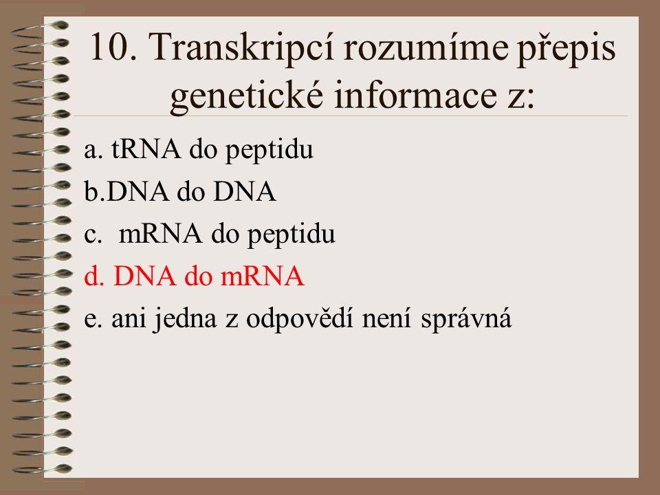 9. Syntéza ribonukleové kyseliny probíhá: a. v lyzosomech a peroxisomech b. v mitochondriích a chloroplastech c. v ribosomech a centriolech d. v drsné