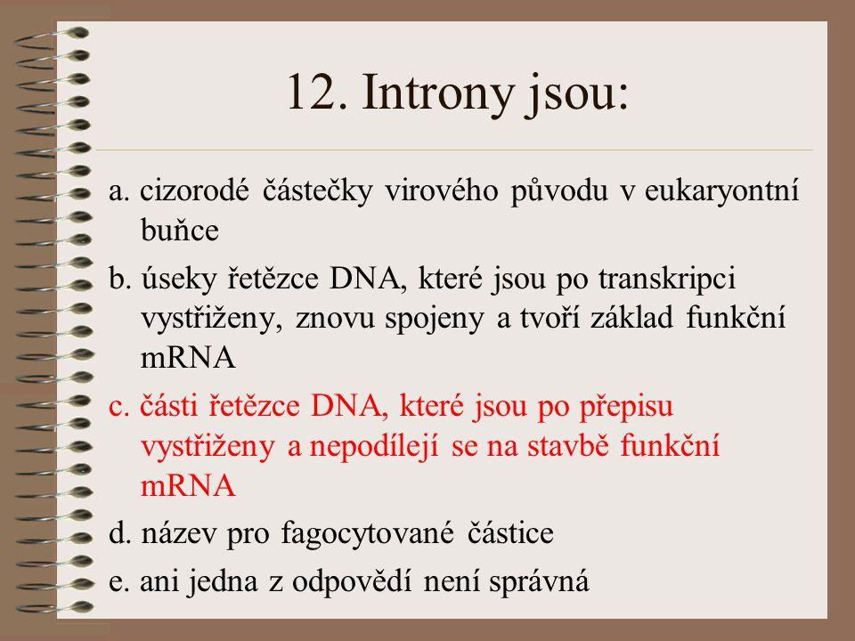 11. Při transkripci DNA tripletu AAC se v příslušné mRNA objeví triplet: a. UUC b.UAA c. UUG d.CCA e. ani jedna z odpovědí není správná