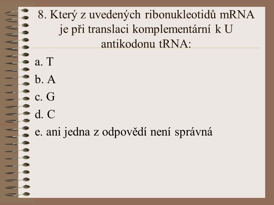 7. Který z uvedených deoxyribonukleotidů je při replikaci DNA komplementární k T: a. U b.T c. A d. C e. ani jedna z odpovědí není správná