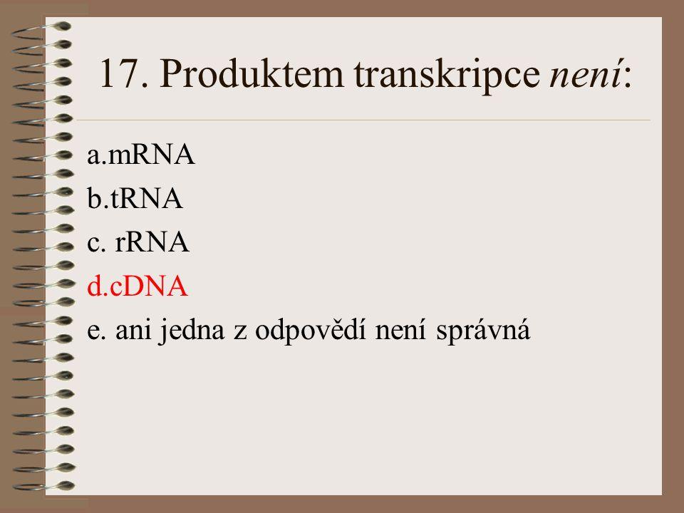 16. Určete, které z uvedených tvrzení není správné: a. pořadí (sekvence) nukleotidů v DNA určuje sekvenci aminokyselin v molekule bílkoviny b. pořadí