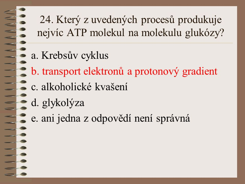 23. Oxidativní fosforylace je proces: a. štěpení ATP za přístupu kyslíku b. anaerobní oxidace organických látek a fosforylace ADP c. oxidace organický