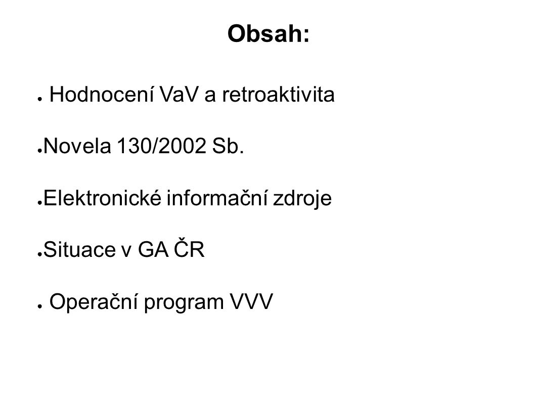 Obsah: ● Hodnocení VaV a retroaktivita ● Novela 130/2002 Sb. ● Elektronické informační zdroje ● Situace v GA ČR ● Operační program VVV