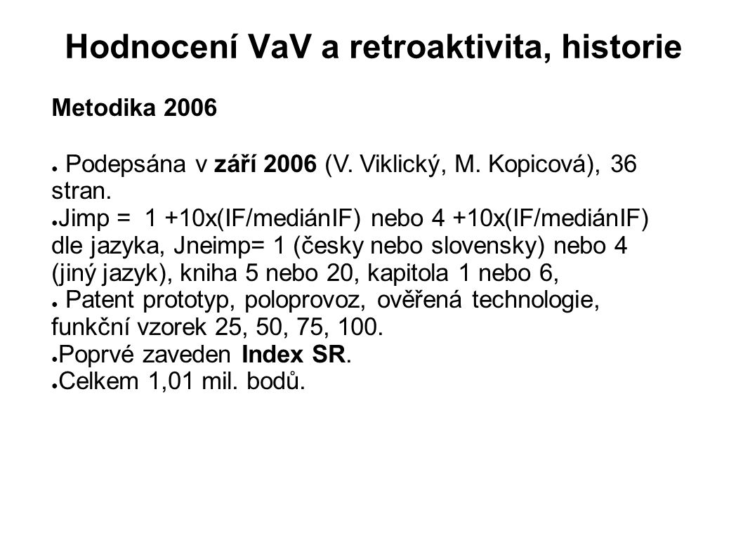Hodnocení VaV a retroaktivita, historie Metodika 2006 ● Podepsána v září 2006 (V. Viklický, M. Kopicová), 36 stran. ● Jimp = 1 +10x(IF/mediánIF) nebo