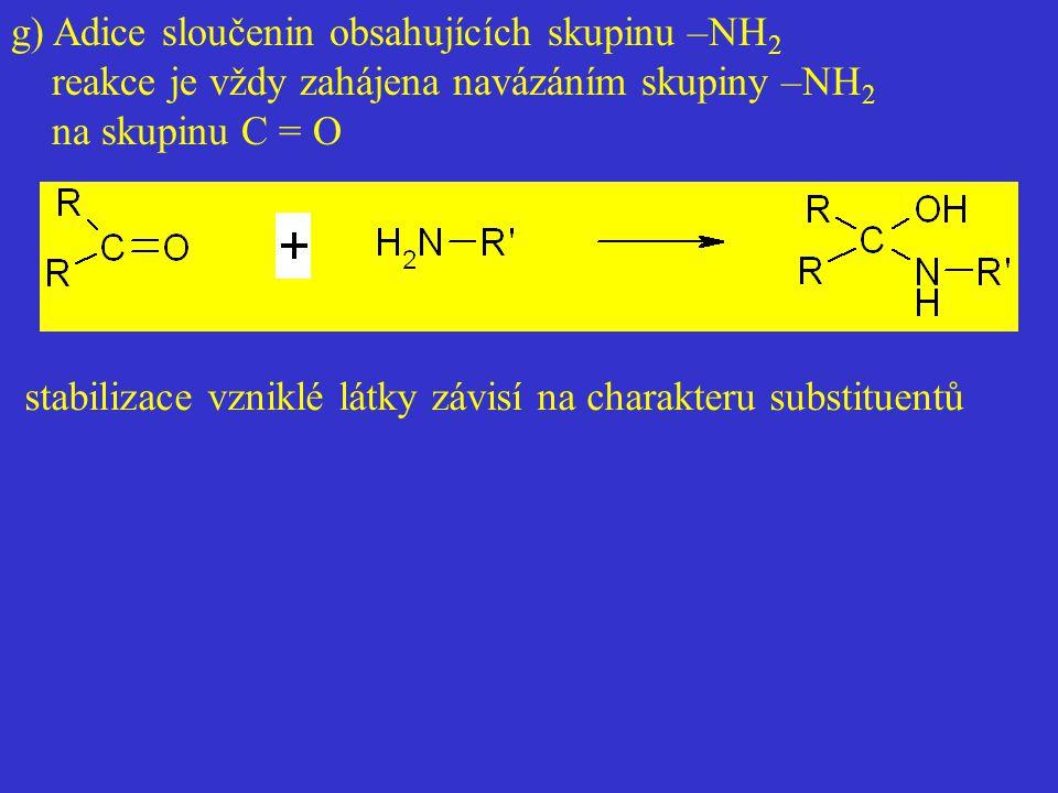 g) Adice sloučenin obsahujících skupinu –NH 2 reakce je vždy zahájena navázáním skupiny –NH 2 na skupinu C = O stabilizace vzniklé látky závisí na cha