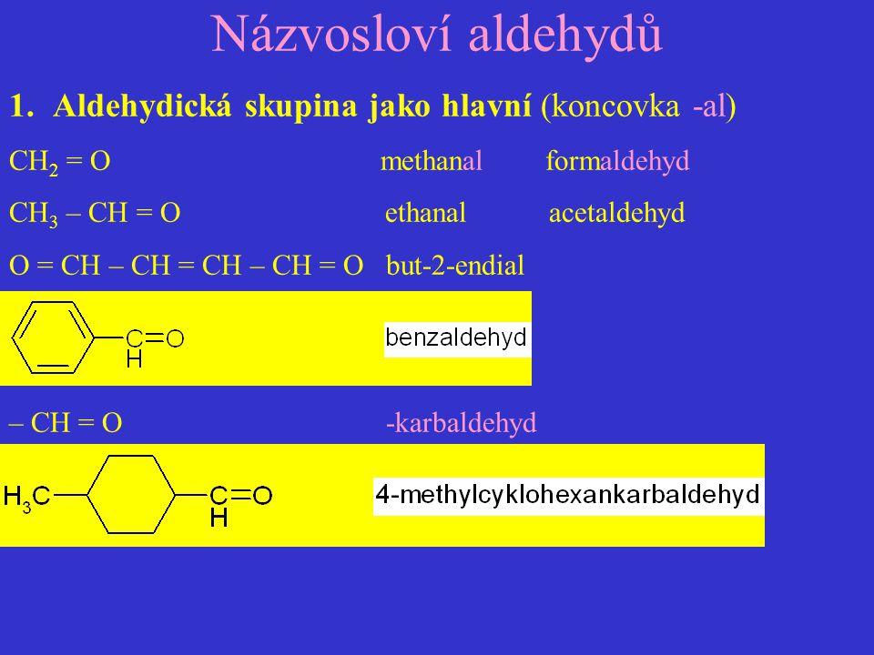 Názvosloví aldehydů 1.Aldehydická skupina jako hlavní (koncovka -al) CH 2 = O methanal formaldehyd CH 3 – CH = O ethanal acetaldehyd O = CH – CH = CH