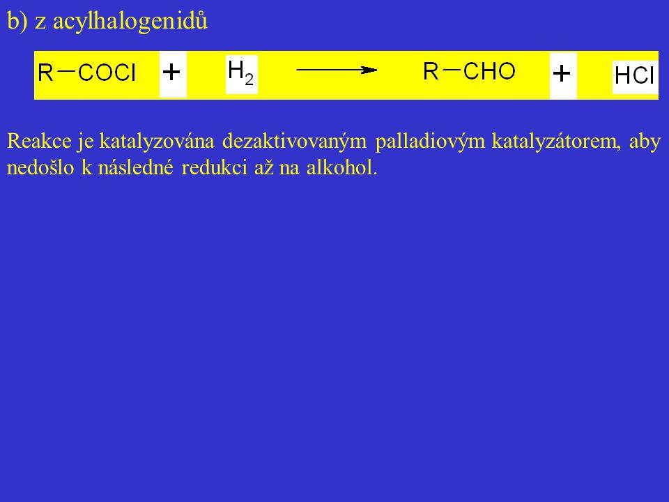 b) z acylhalogenidů Reakce je katalyzována dezaktivovaným palladiovým katalyzátorem, aby nedošlo k následné redukci až na alkohol.