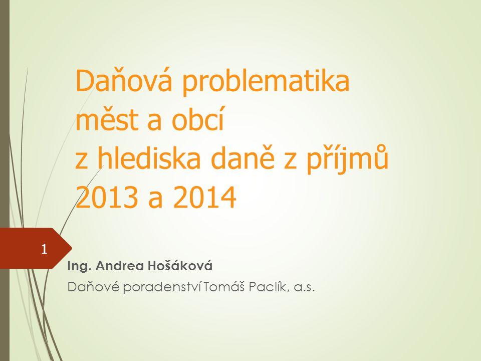 Ing. Andrea Hošáková Daňové poradenství Tomáš Paclík, a.s. Daňová problematika měst a obcí z hlediska daně z příjmů 2013 a 2014 1