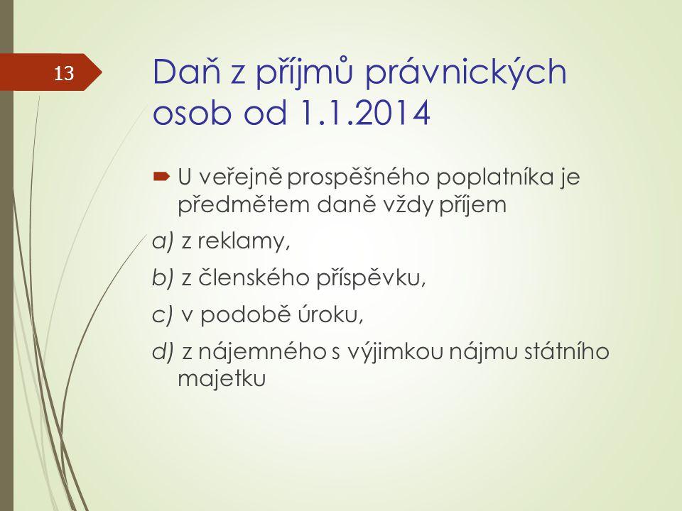 Daň z příjmů právnických osob od 1.1.2014  U veřejně prospěšného poplatníka je předmětem daně vždy příjem a) z reklamy, b) z členského příspěvku, c)