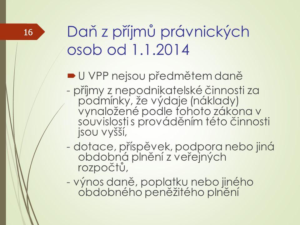 Daň z příjmů právnických osob od 1.1.2014  U VPP nejsou předmětem daně - příjmy z nepodnikatelské činnosti za podmínky, že výdaje (náklady) vynaložen