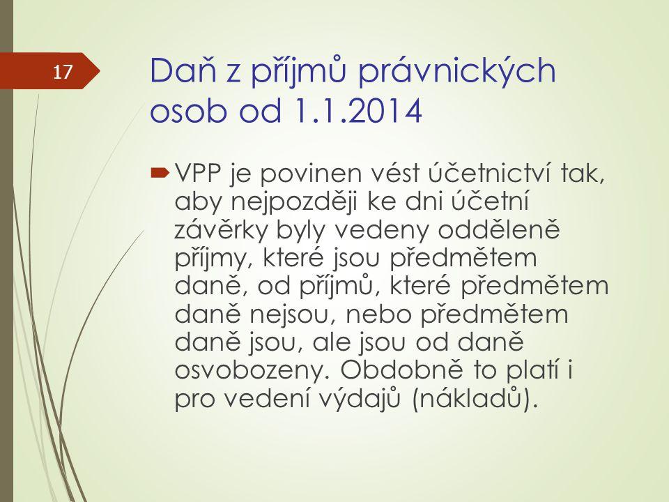 Daň z příjmů právnických osob od 1.1.2014  VPP je povinen vést účetnictví tak, aby nejpozději ke dni účetní závěrky byly vedeny odděleně příjmy, kter