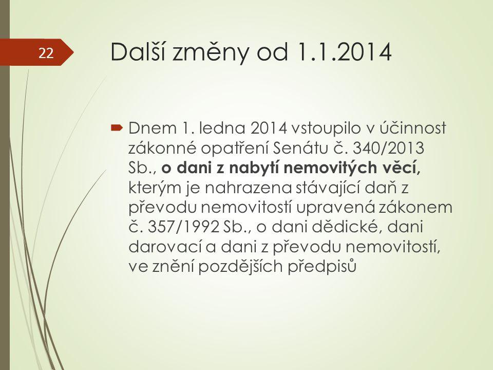 Další změny od 1.1.2014  Dnem 1. ledna 2014 vstoupilo v účinnost zákonné opatření Senátu č. 340/2013 Sb., o dani z nabytí nemovitých věcí, kterým je