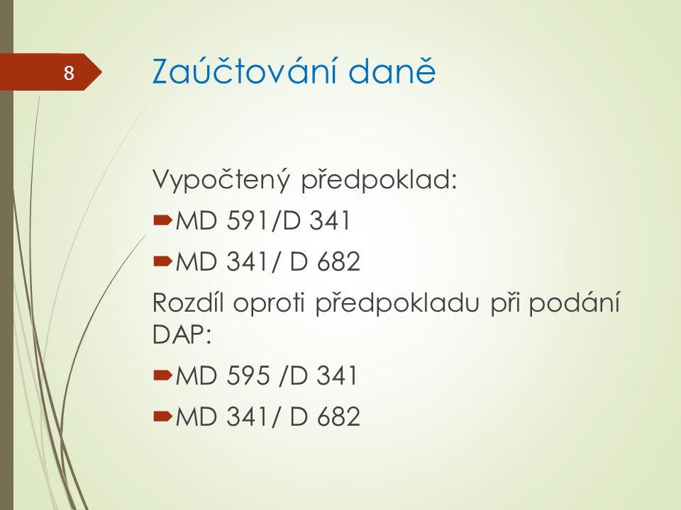 Zaúčtování daně Vypočtený předpoklad:  MD 591/D 341  MD 341/ D 682 Rozdíl oproti předpokladu při podání DAP:  MD 595 /D 341  MD 341/ D 682 8