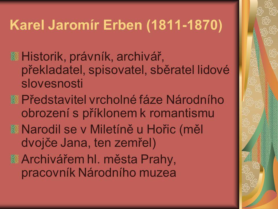 Karel Jaromír Erben (1811-1870) Historik, právník, archivář, překladatel, spisovatel, sběratel lidové slovesnosti Představitel vrcholné fáze Národního