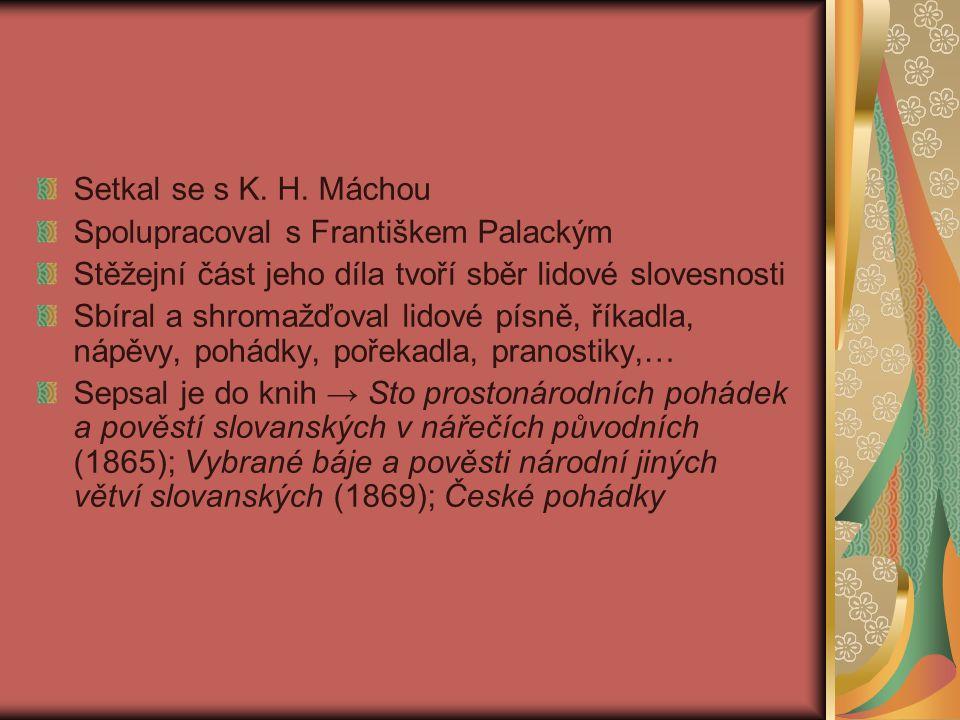 Setkal se s K. H. Máchou Spolupracoval s Františkem Palackým Stěžejní část jeho díla tvoří sběr lidové slovesnosti Sbíral a shromažďoval lidové písně,
