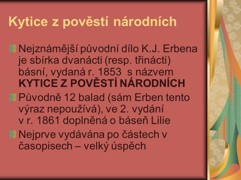 Kytice z pověstí národních Nejznámější původní dílo K.J. Erbena je sbírka dvanácti (resp. třinácti) básní, vydaná r. 1853 s názvem KYTICE Z POVĚSTÍ NÁ