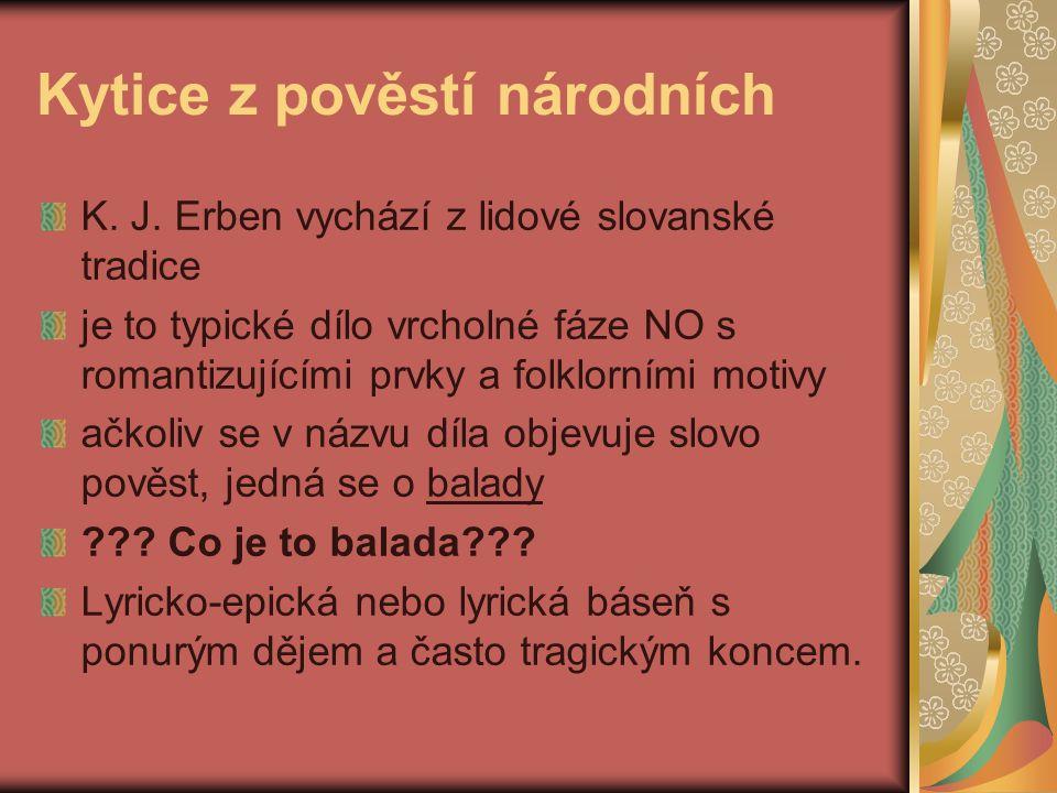 Kytice z pověstí národních K. J. Erben vychází z lidové slovanské tradice je to typické dílo vrcholné fáze NO s romantizujícími prvky a folklorními mo