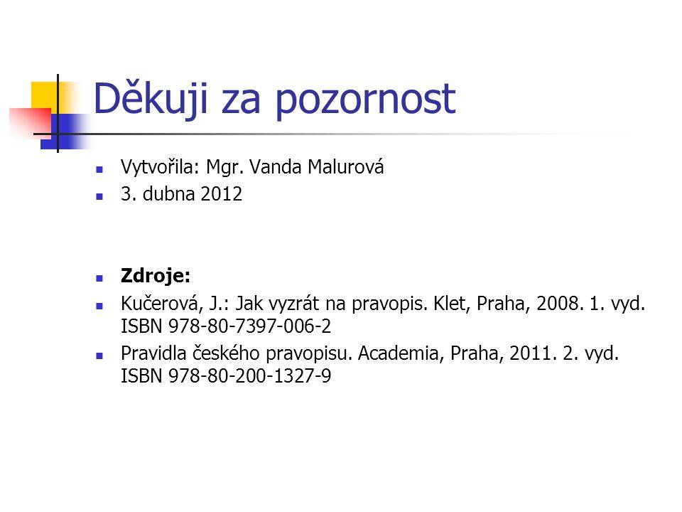 Děkuji za pozornost  Vytvořila: Mgr. Vanda Malurová  3. dubna 2012  Zdroje:  Kučerová, J.: Jak vyzrát na pravopis. Klet, Praha, 2008. 1. vyd. ISBN