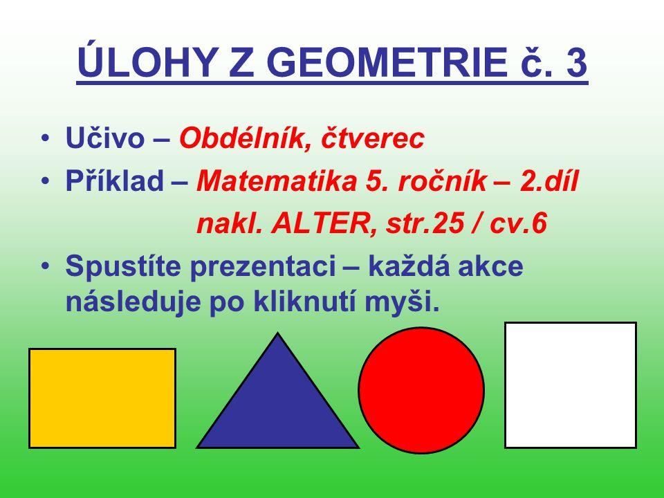 ÚLOHY Z GEOMETRIE č. 3 •Učivo – Obdélník, čtverec •Příklad – Matematika 5. ročník – 2.díl nakl. ALTER, str.25 / cv.6 •Spustíte prezentaci – každá akce