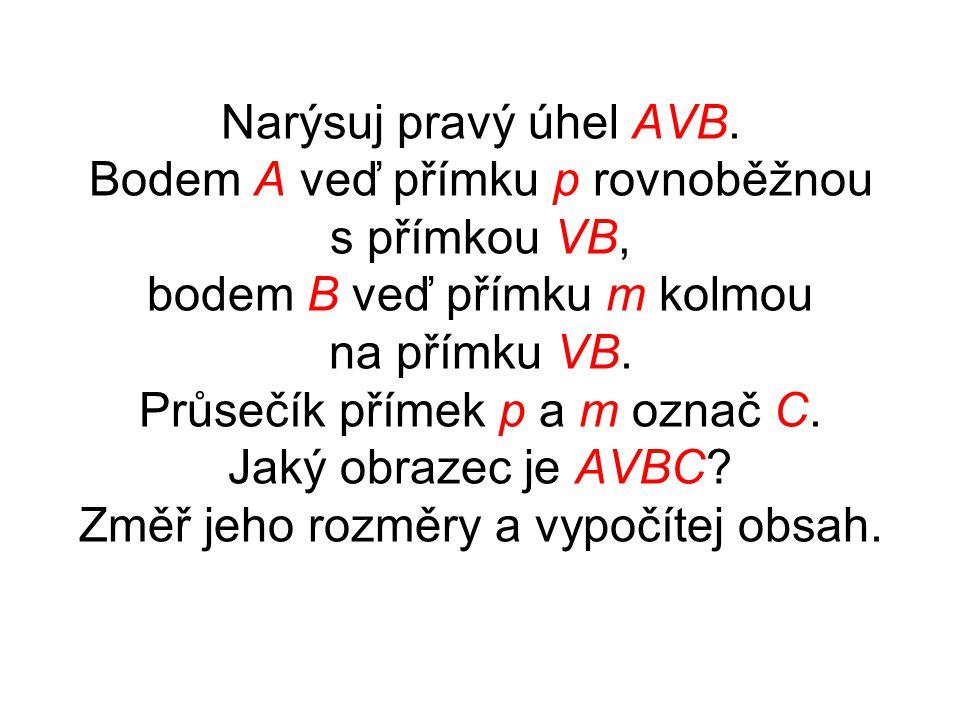 Narýsuj pravý úhel AVB. Bodem A veď přímku p rovnoběžnou s přímkou VB, bodem B veď přímku m kolmou na přímku VB. Průsečík přímek p a m označ C. Jaký o