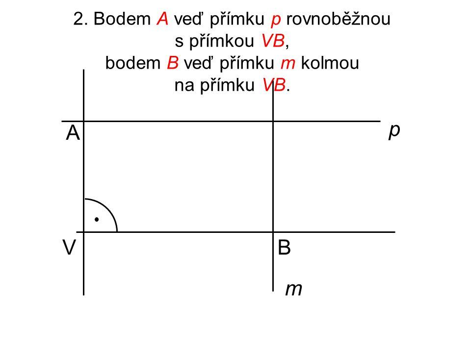 2. Bodem A veď přímku p rovnoběžnou s přímkou VB, bodem B veď přímku m kolmou na přímku VB. V A B p m