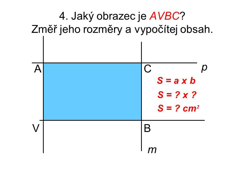 4. Jaký obrazec je AVBC? Změř jeho rozměry a vypočítej obsah. V A B p m C S = a x b S = ? x ? S = ? cm ²