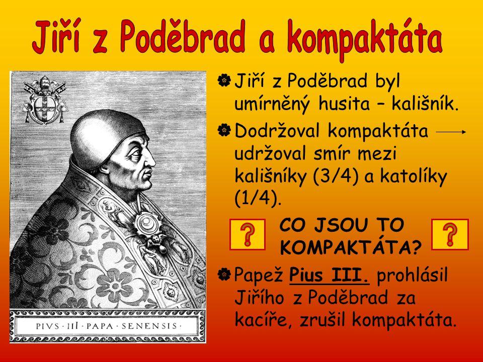  Jiří z Poděbrad byl umírněný husita – kališník.  Dodržoval kompaktáta udržoval smír mezi kališníky (3/4) a katolíky (1/4). CO JSOU TO KOMPAKTÁTA? 
