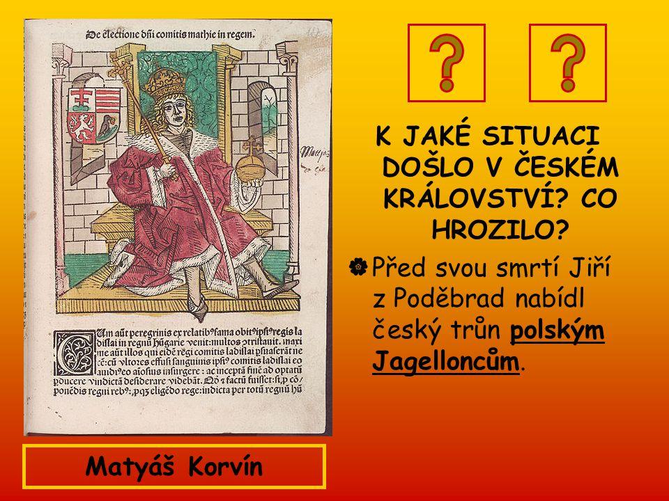 K JAKÉ SITUACI DOŠLO V ČESKÉM KRÁLOVSTVÍ? CO HROZILO?  Před svou smrtí Jiří z Poděbrad nabídl český trůn polským Jagelloncům. Matyáš Korvín